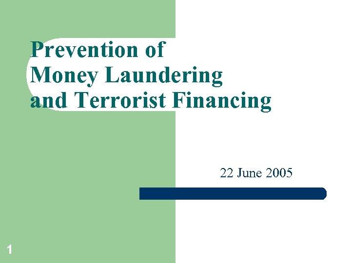 Prevention of Money Laundering and Terrorist Financing 22 June 2005 1