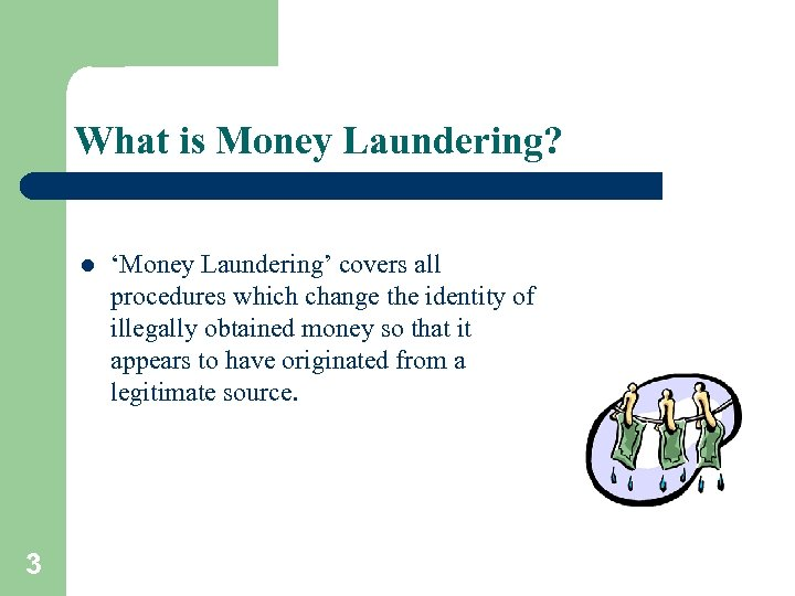 What is Money Laundering? l 3 'Money Laundering' covers all procedures which change the