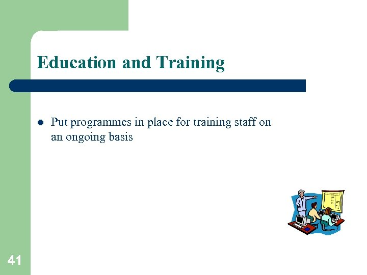 Education and Training l 41 Put programmes in place for training staff on an