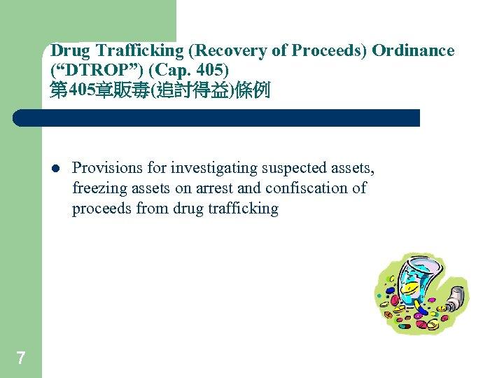 "Drug Trafficking (Recovery of Proceeds) Ordinance (""DTROP"") (Cap. 405) 第 405章販毒(追討得益)條例 l 7 Provisions"