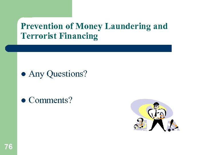 Prevention of Money Laundering and Terrorist Financing l l 76 Any Questions? Comments?