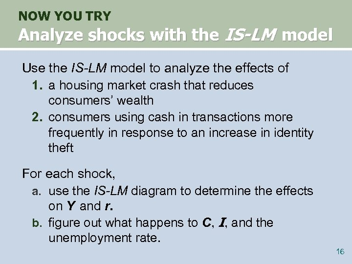 NOW YOU TRY Analyze shocks with the IS-LM model Use the IS-LM model to