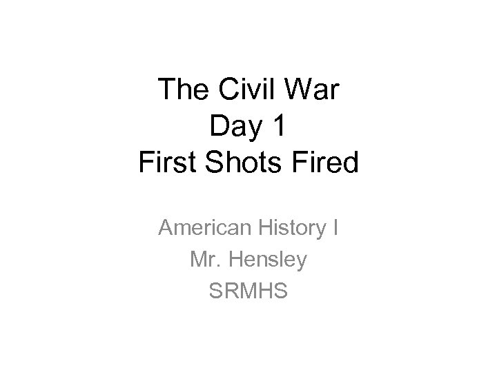 The Civil War Day 1 First Shots Fired American History I Mr. Hensley SRMHS