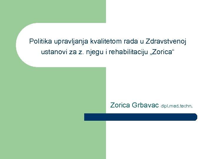 """Politika upravljanja kvalitetom rada u Zdravstvenoj ustanovi za z. njegu i rehabilitaciju """"Zorica"""" Zorica"""