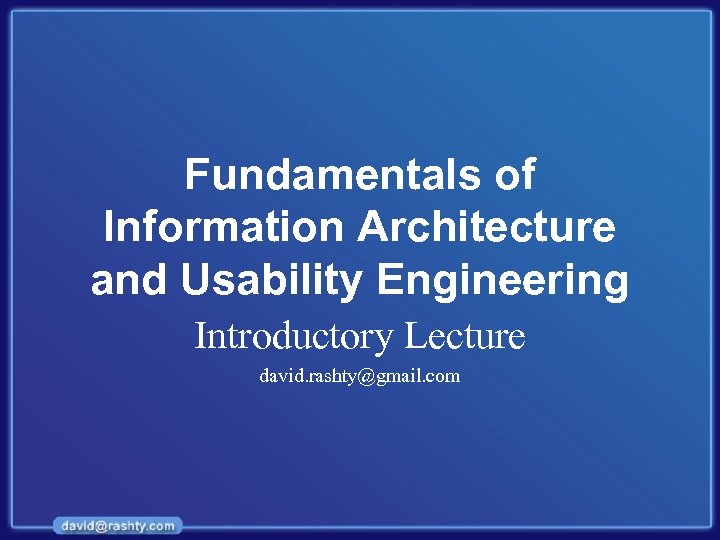 Fundamentals of Information Architecture and Usability Engineering Introductory Lecture david. rashty@gmail. com