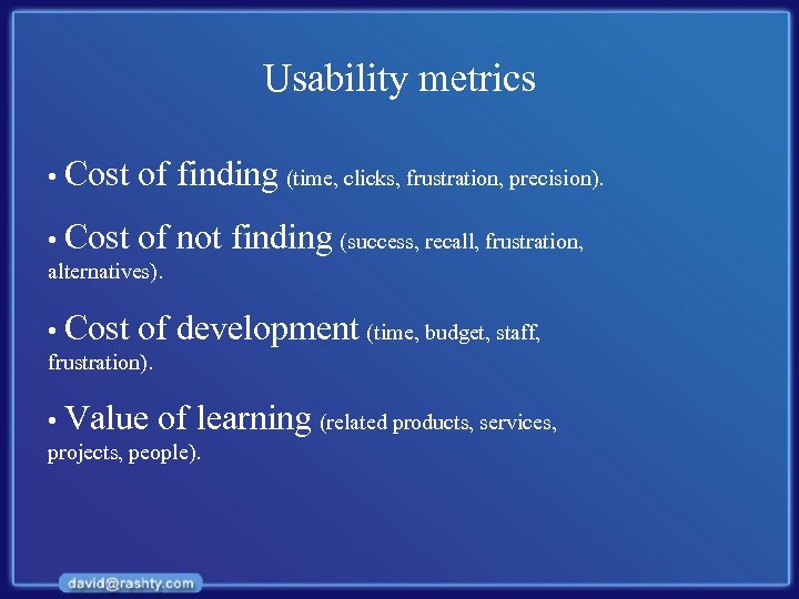 Usability metrics • Cost of finding (time, clicks, frustration, precision). • Cost of not