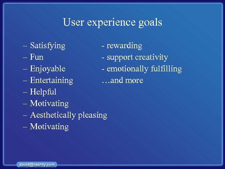 User experience goals – Satisfying - rewarding – Fun - support creativity – Enjoyable