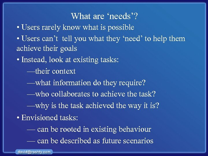 What are 'needs'? • Users rarely know what is possible • Users can't tell