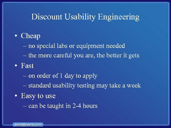Discount Usability Engineering • Cheap – no special labs or equipment needed – the