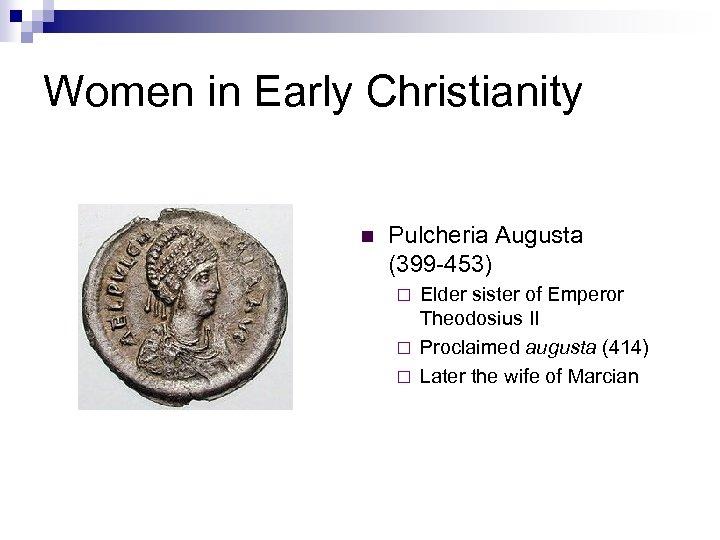 Women in Early Christianity n Pulcheria Augusta (399 -453) Elder sister of Emperor Theodosius
