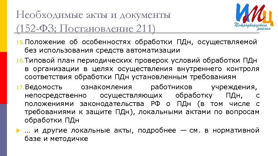 Необходимые акты и документы (152 -ФЗ; Постановление 211) 15. Положение об особенностях обработки ПДн,