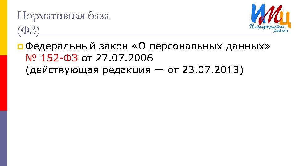 Нормативная база (ФЗ) p Федеральный закон «О персональных данных» № 152 -ФЗ от 27.