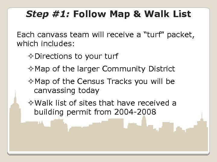 "Step #1: Follow Map & Walk List Each canvass team will receive a ""turf"""
