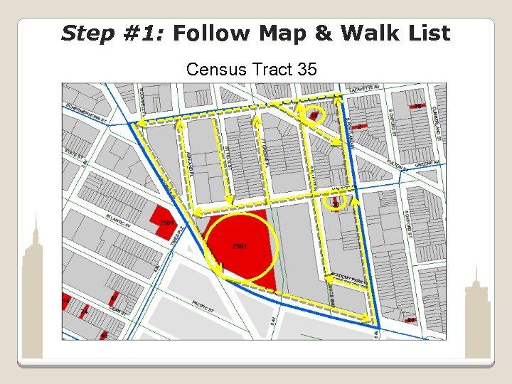Step #1: Follow Map & Walk List Census Tract 35