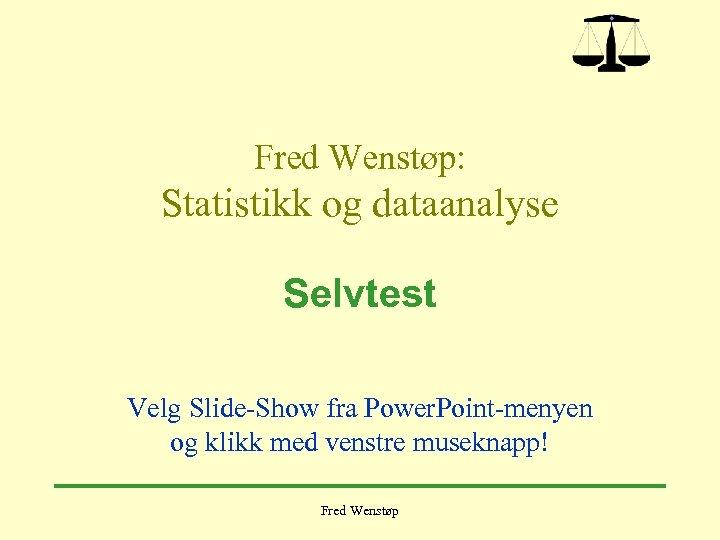 Fred Wenstøp: Statistikk og dataanalyse Selvtest Velg Slide-Show fra Power. Point-menyen og klikk med