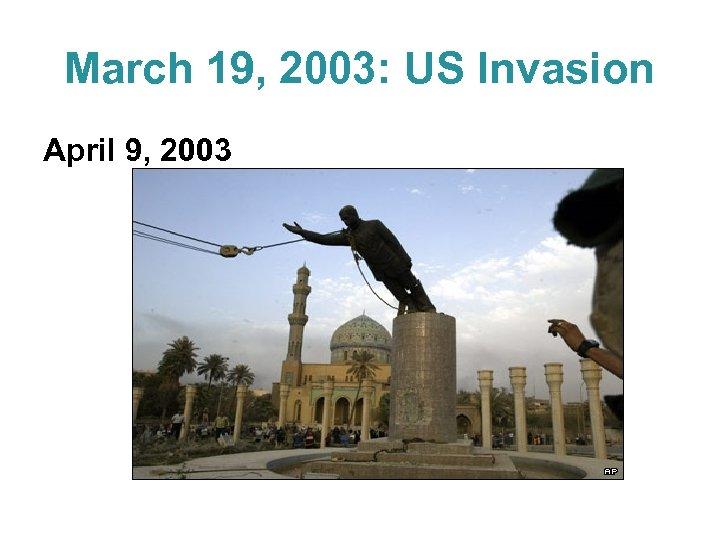 March 19, 2003: US Invasion April 9, 2003