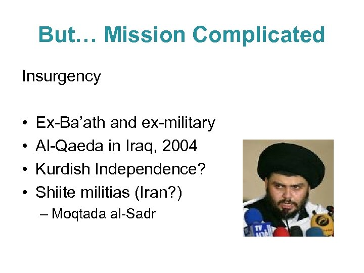 But… Mission Complicated Insurgency • • Ex-Ba'ath and ex-military Al-Qaeda in Iraq, 2004 Kurdish