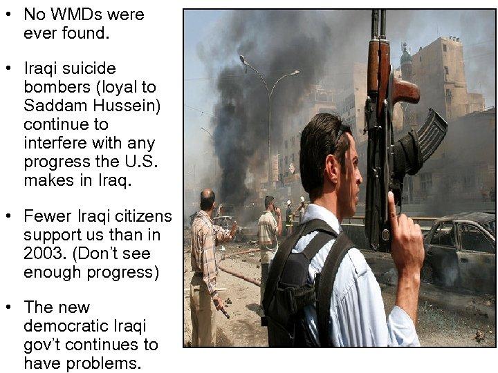 • No WMDs were ever found. • Iraqi suicide bombers (loyal to Saddam