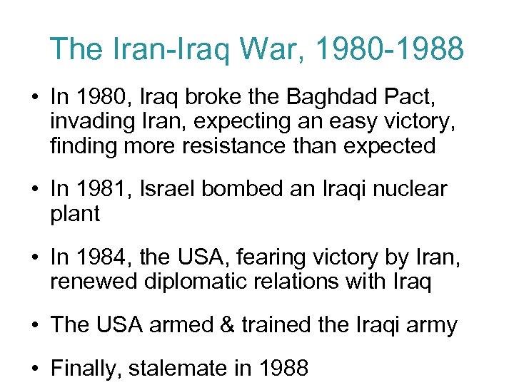 The Iran-Iraq War, 1980 -1988 • In 1980, Iraq broke the Baghdad Pact, invading