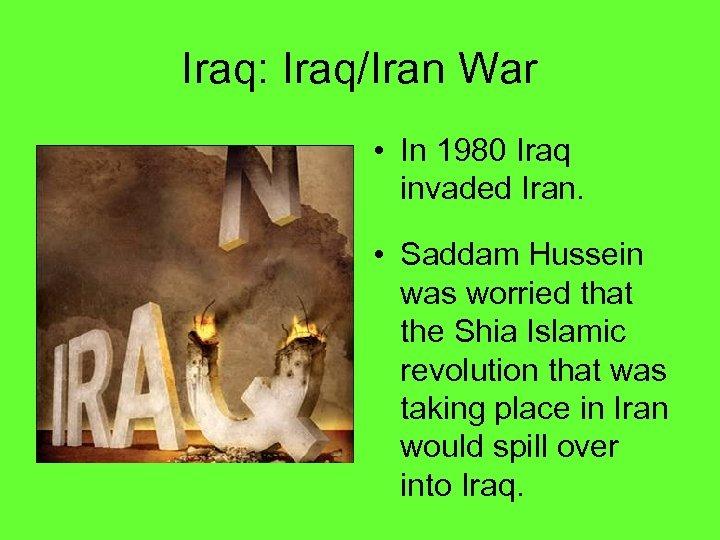Iraq: Iraq/Iran War • In 1980 Iraq invaded Iran. • Saddam Hussein was worried