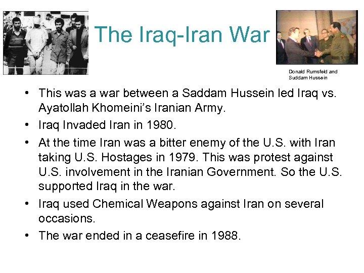 The Iraq-Iran War Donald Rumsfeld and Suddam Hussein • This was a war between