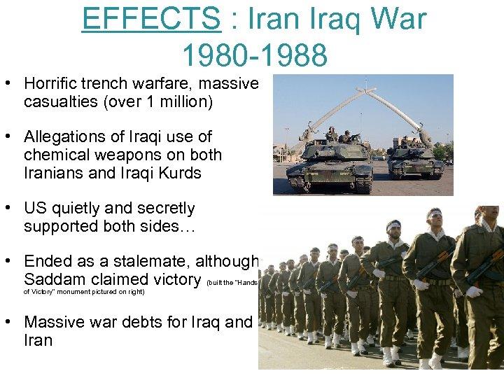 EFFECTS : Iran Iraq War 1980 -1988 • Horrific trench warfare, massive casualties (over