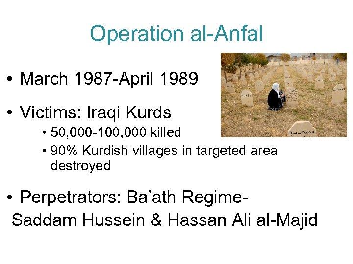 Operation al-Anfal • March 1987 -April 1989 • Victims: Iraqi Kurds • 50, 000