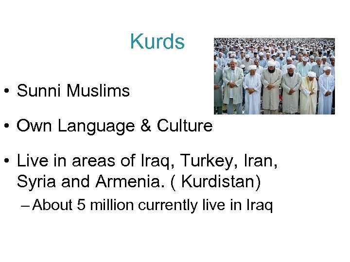 Kurds • Sunni Muslims • Own Language & Culture • Live in areas of