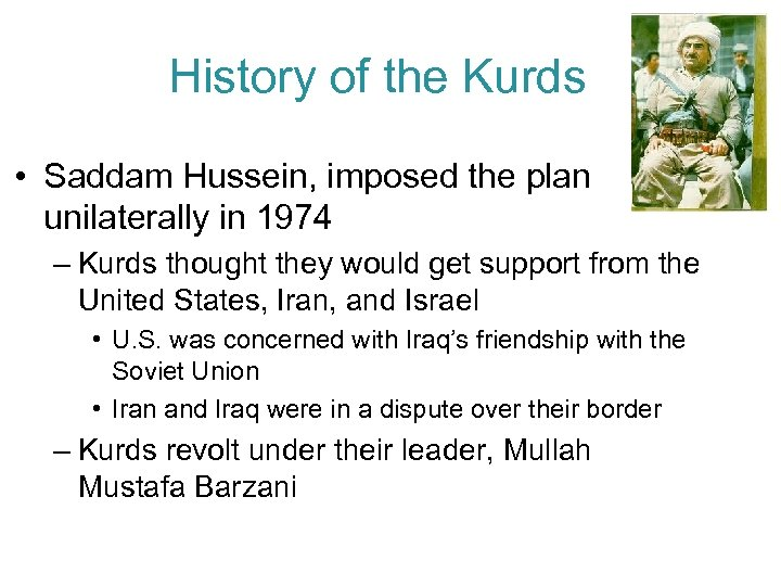 History of the Kurds • Saddam Hussein, imposed the plan unilaterally in 1974 –