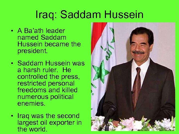 Iraq: Saddam Hussein • A Ba'ath leader named Saddam Hussein became the president. •