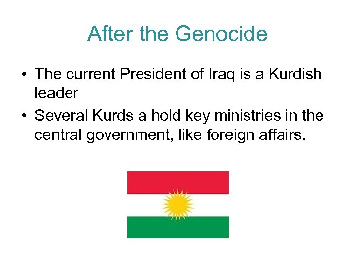 After the Genocide • The current President of Iraq is a Kurdish leader •