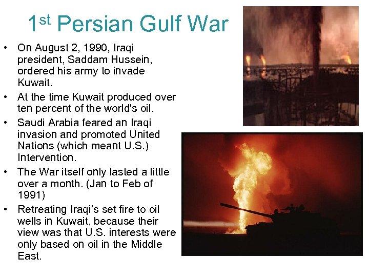 1 st Persian Gulf War • On August 2, 1990, Iraqi president, Saddam Hussein,