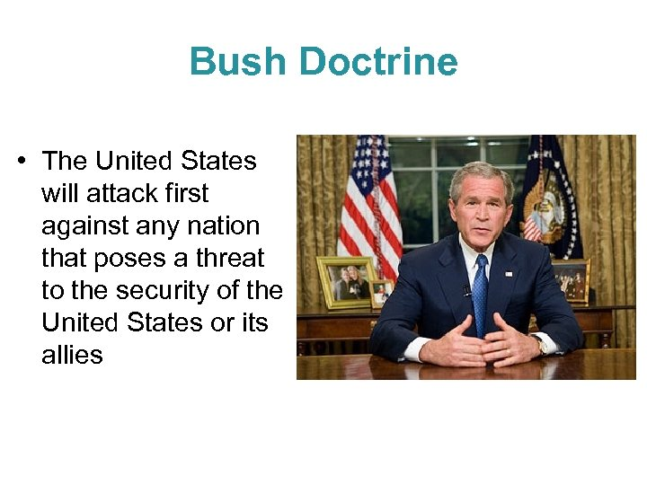 Bush Doctrine • The United States will attack first against any nation that poses