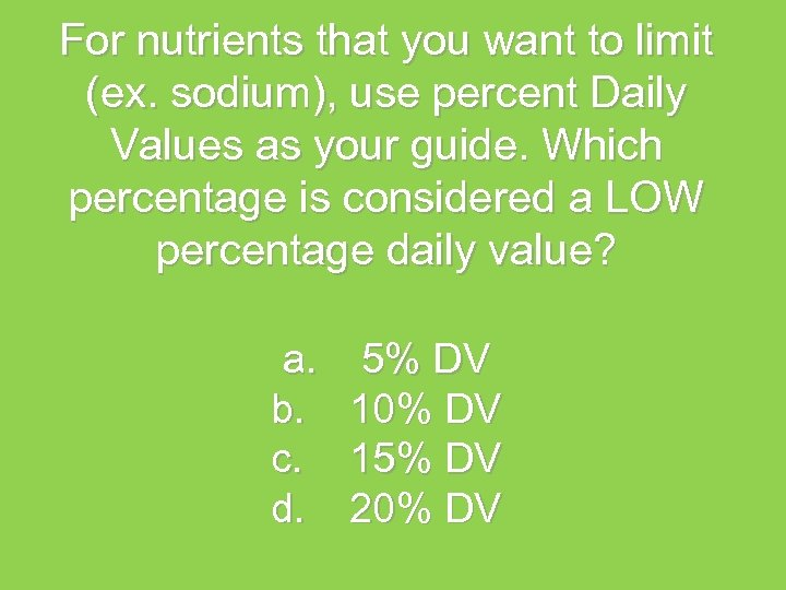 For nutrients that you want to limit (ex. sodium), use percent Daily Values as