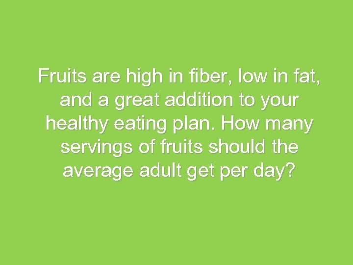 Fruits are high in fiber, low in fat, and a great addition to your