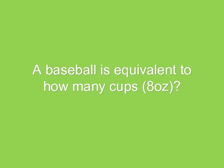 A baseball is equivalent to how many cups (8 oz)?