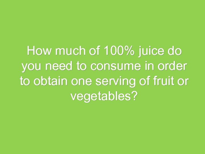 How much of 100% juice do you need to consume in order to obtain