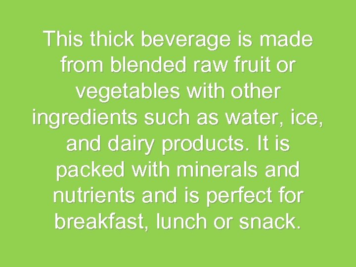This thick beverage is made from blended raw fruit or vegetables with other ingredients