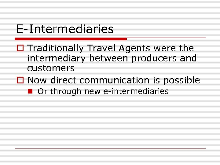 E-Intermediaries o Traditionally Travel Agents were the intermediary between producers and customers o Now