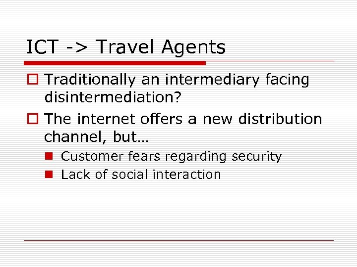 ICT -> Travel Agents o Traditionally an intermediary facing disintermediation? o The internet offers