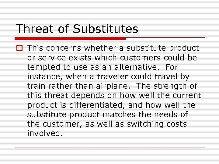 Threat of Substitutes o This concerns whether a substitute product or service exists which