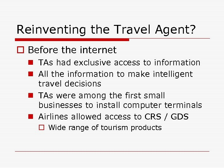 Reinventing the Travel Agent? o Before the internet n TAs had exclusive access to