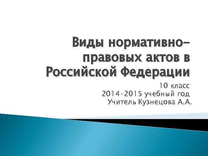 Виды нормативноправовых актов в Российской Федерации 10 класс 2014 -2015 учебный год Учитель Кузнецова