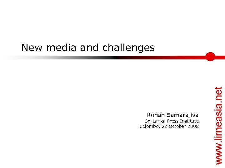 Rohan Samarajiva Sri Lanka Press Institute Colombo, 22 October 2008 www. lirneasia. net New