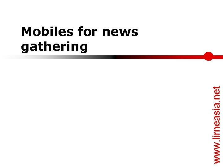 www. lirneasia. net Mobiles for news gathering
