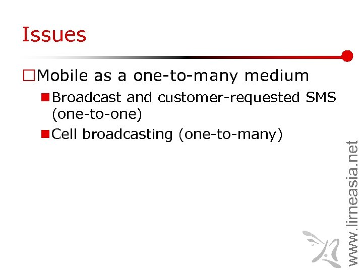 Issues n Broadcast and customer-requested SMS (one-to-one) n Cell broadcasting (one-to-many) www. lirneasia. net
