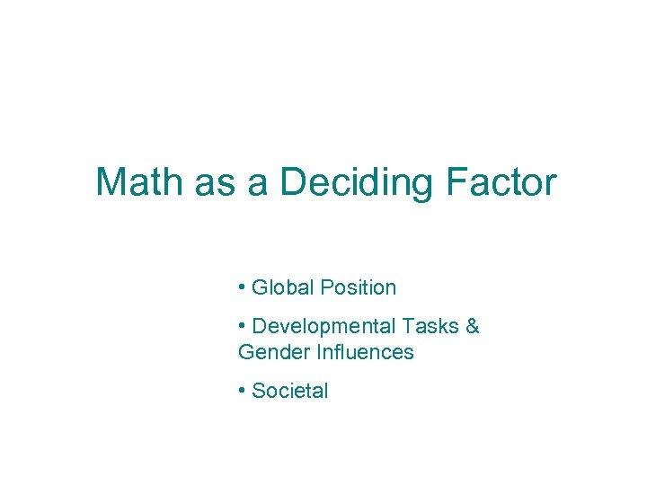 Math as a Deciding Factor • Global Position • Developmental Tasks & Gender Influences