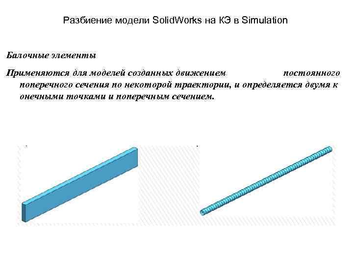 Разбиение модели Solid. Works на КЭ в Simulation Балочные элементы Применяются для моделей созданных