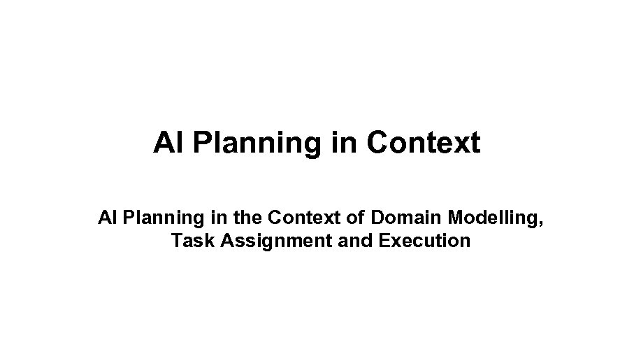 AI Planning in Context AI Planning in the Context of Domain Modelling, Task Assignment