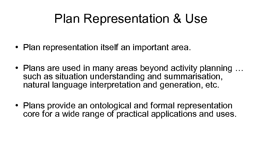 Plan Representation & Use • Plan representation itself an important area. • Plans are